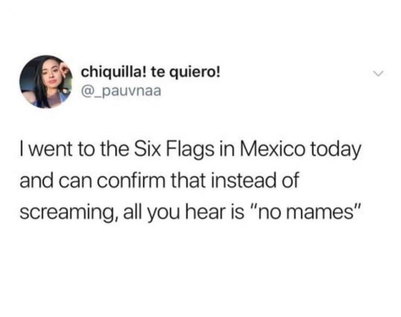 """I went to Six Flags in Mexico, all you hear is """"no mames"""""""