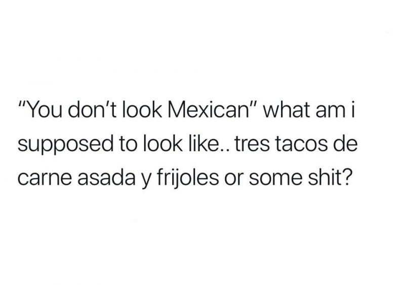 """""""You don't look Mexican"""" what am I supposed to look like..."""