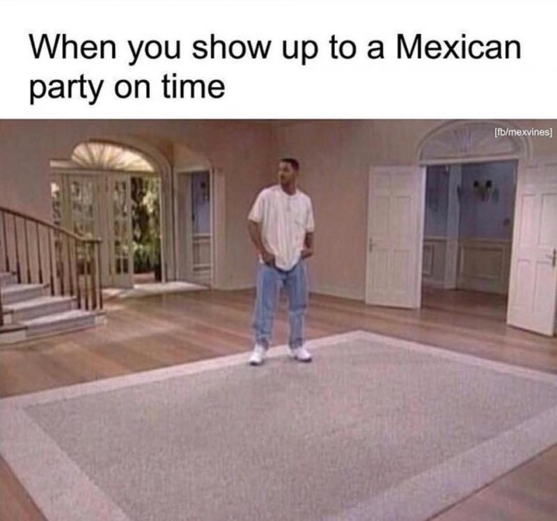 When you show up to a Mexican party on time
