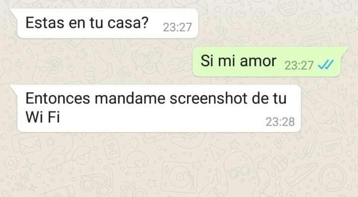Estas en tu casa? Si mi amor Entonces mándame screenshot de tu WiFi